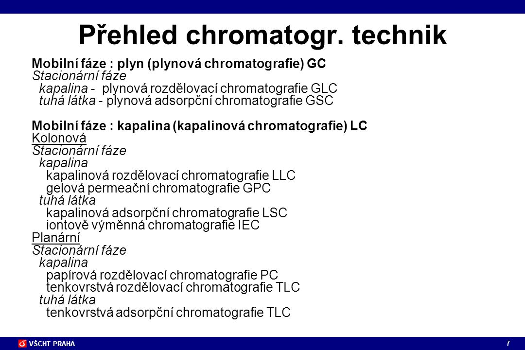 108 VŠCHT PRAHA Bonded Phase Silica - silica bead containing silanol (Si-OH) are bonded with hydrocarbon groups - the nature of the bonded phase determines the chromatographic behavior Pellicular Packing - an inert core provides physical support - a thin layer of coating on the core provides functional groups for the separation of analytes Microporous - gel-type resin consisting of cross-linked polymers Macroporous - highly cross-linked (>50%) resin - stable from pH 1 to 14 - available in a variety of particle and pore sizes 4 základní typy náplně kolon