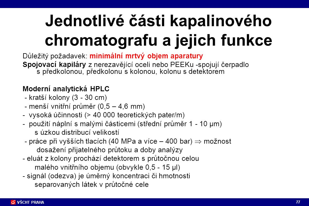 77 VŠCHT PRAHA Jednotlivé části kapalinového chromatografu a jejich funkce Důležitý požadavek: minimální mrtvý objem aparatury Spojovací kapiláry z ne