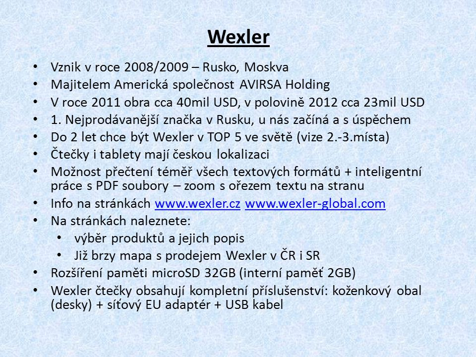 Wexler.Book T7004: – 7 displej, TFT LED, diktafon, radio, překladový slovník, hliníkový kryt Wexler.Book FLEX ONE: – 6 EPD displej – flexibilní el.paper, 8GB interní paměť, HD 1024x768, nejtenčí a nejlehčí čtečka na světě – 4mm u displeje, 110g váha Wexler.Book E6003: – 6 Pearl E-Ink, bez WiFi, bez dotykového displeje – kvůli ceně Wexler.Book E6005: – 6 Pearl E-Ink, WiFi, kapacitní (2 dotyk), ANDROID, 800MHz, 2 jádra Wexler.TAB 7i – 7 IPS LED displej, multitouch (5 dotyk), Dual 1,2GB Cortex A8, WiFi, repro, možnost 3G, interní 8 nebo 16GB + microSD 32GB Wexler – modelová řada