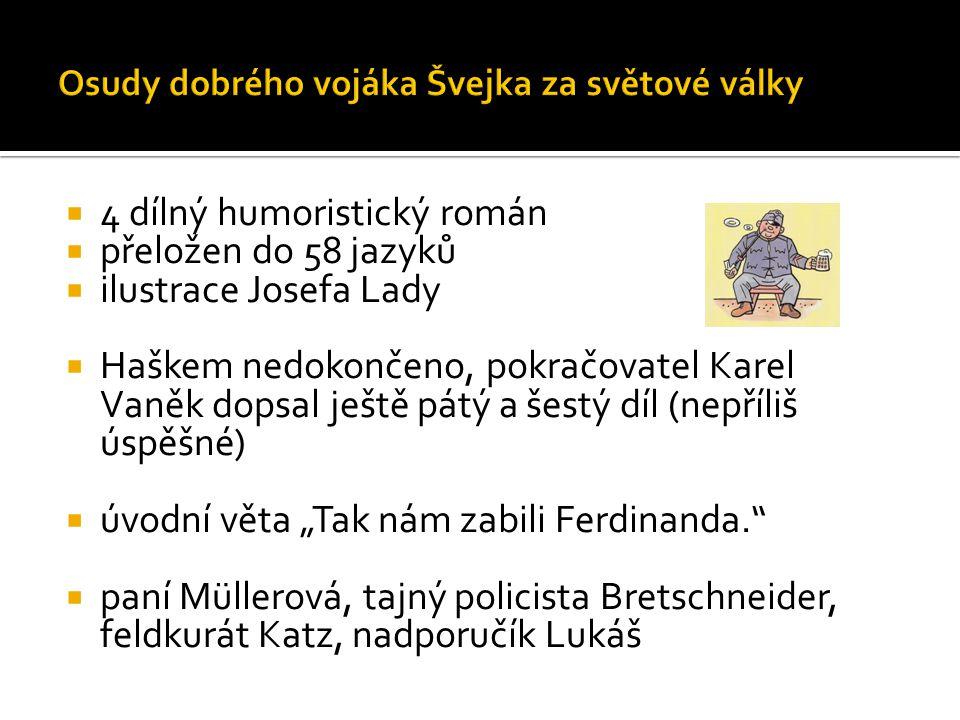 """ 4 dílný humoristický román  přeložen do 58 jazyků  ilustrace Josefa Lady  Haškem nedokončeno, pokračovatel Karel Vaněk dopsal ještě pátý a šestý díl (nepříliš úspěšné)  úvodní věta """"Tak nám zabili Ferdinanda.  paní Müllerová, tajný policista Bretschneider, feldkurát Katz, nadporučík Lukáš"""