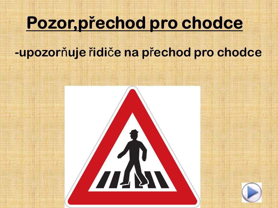 Pozor,p ř echod pro chodce -upozor ň uje ř idi č e na p ř echod pro chodce