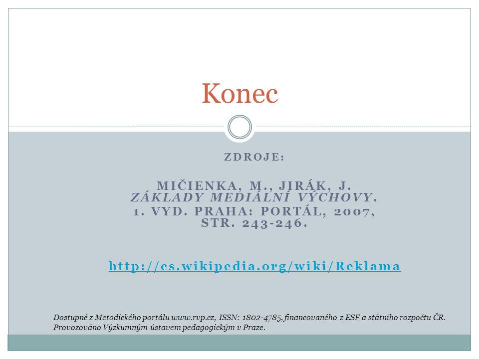 ZDROJE: MIČIENKA, M., JIRÁK, J. ZÁKLADY MEDIÁLNÍ VÝCHOVY. 1. VYD. PRAHA: PORTÁL, 2007, STR. 243-246. http://cs.wikipedia.org/wiki/Reklama Konec Dostup