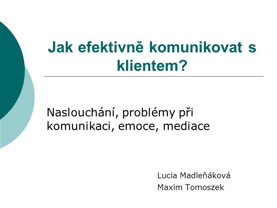Jak efektivně komunikovat s klientem? Naslouchání, problémy při komunikaci, emoce, mediace Lucia Madleňáková Maxim Tomoszek
