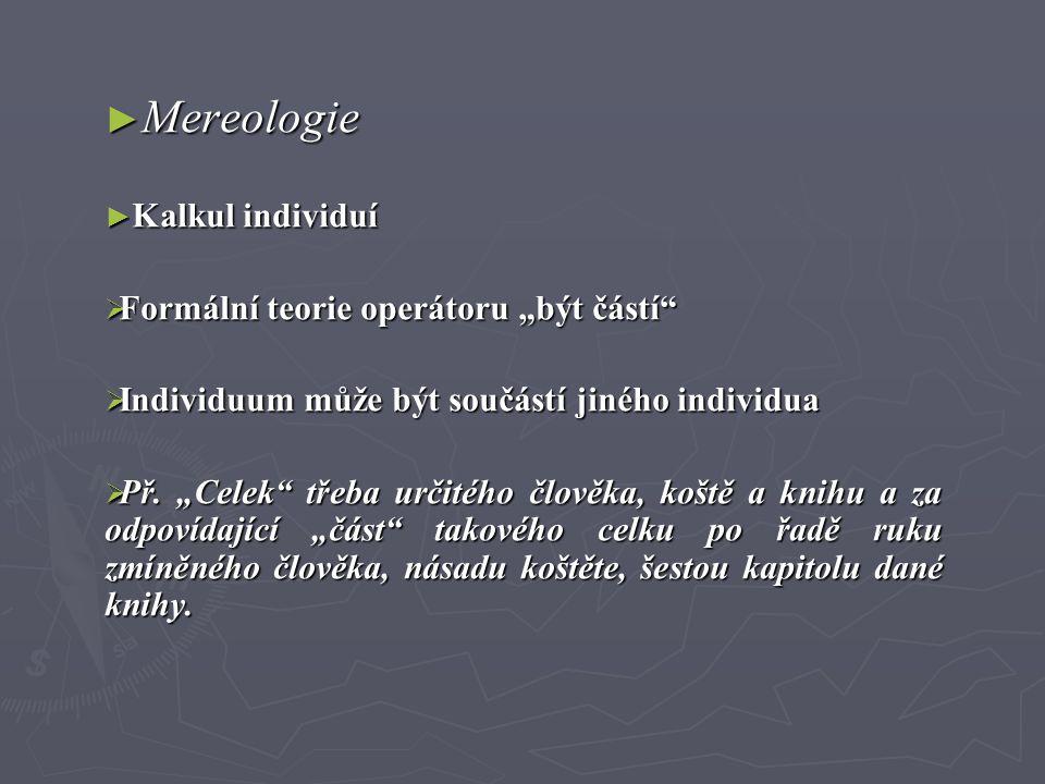"""► Mereologie ► Kalkul individuí  Formální teorie operátoru """"být částí""""  Individuum může být součástí jiného individua  Př. """"Celek"""" třeba určitého č"""