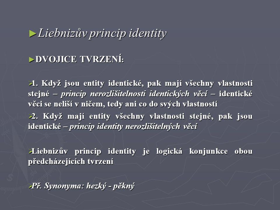 ► Liebnizův princip identity ► DVOJICE TVRZENÍ :  1. Když jsou entity identické, pak mají všechny vlastnosti stejné – princip nerozlišitelnosti ident