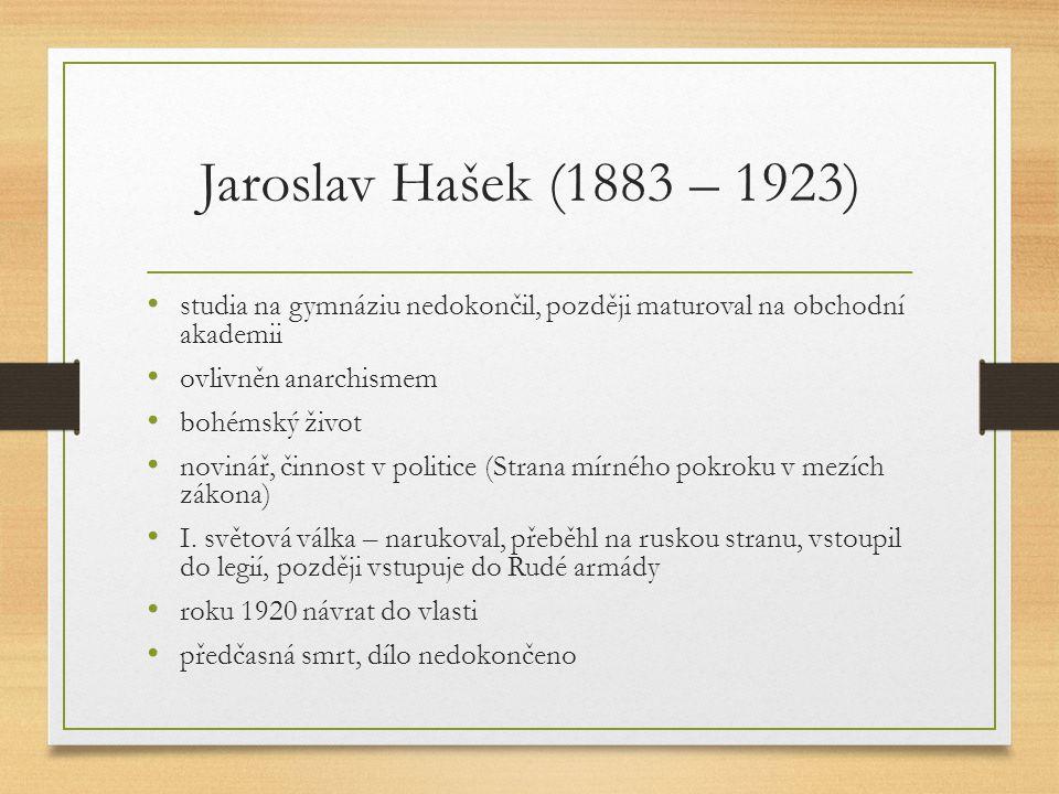 Jaroslav Hašek (1883 – 1923) studia na gymnáziu nedokončil, později maturoval na obchodní akademii ovlivněn anarchismem bohémský život novinář, činnost v politice (Strana mírného pokroku v mezích zákona) I.