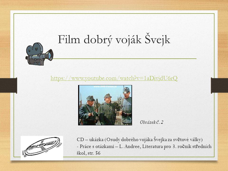 Film dobrý voják Švejk https://www.youtube.com/watch v=1aDivjdU6rQ CD – ukázka (Osudy dobrého vojáka Švejka za sv ě tové války) - Práce s otázkami – L.
