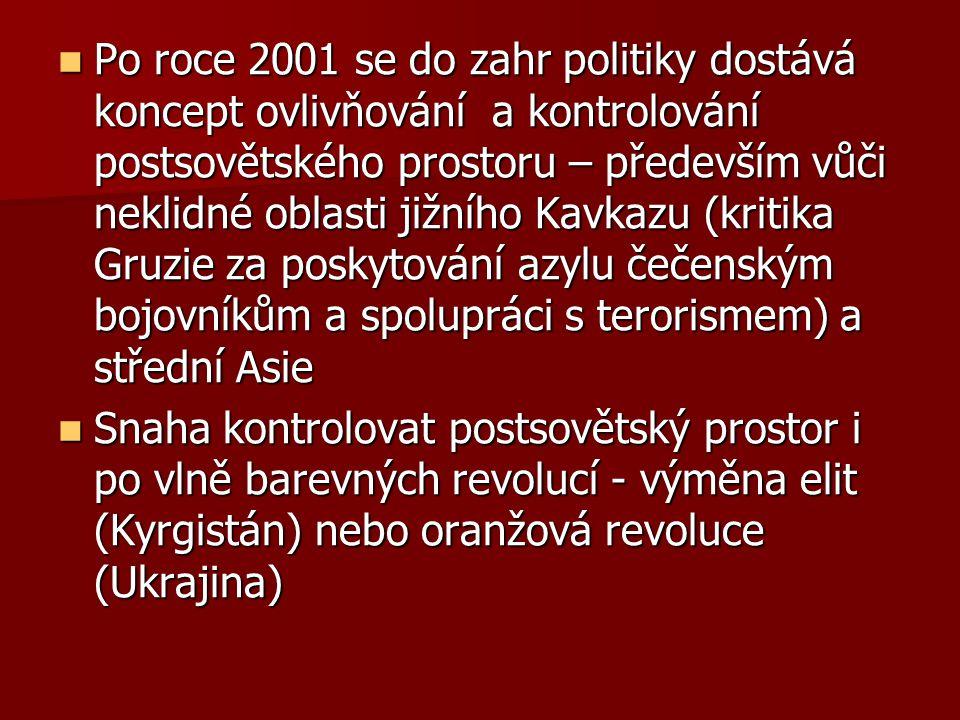 Po roce 2001 se do zahr politiky dostává koncept ovlivňování a kontrolování postsovětského prostoru – především vůči neklidné oblasti jižního Kavkazu (kritika Gruzie za poskytování azylu čečenským bojovníkům a spolupráci s terorismem) a střední Asie Po roce 2001 se do zahr politiky dostává koncept ovlivňování a kontrolování postsovětského prostoru – především vůči neklidné oblasti jižního Kavkazu (kritika Gruzie za poskytování azylu čečenským bojovníkům a spolupráci s terorismem) a střední Asie Snaha kontrolovat postsovětský prostor i po vlně barevných revolucí - výměna elit (Kyrgistán) nebo oranžová revoluce (Ukrajina) Snaha kontrolovat postsovětský prostor i po vlně barevných revolucí - výměna elit (Kyrgistán) nebo oranžová revoluce (Ukrajina)