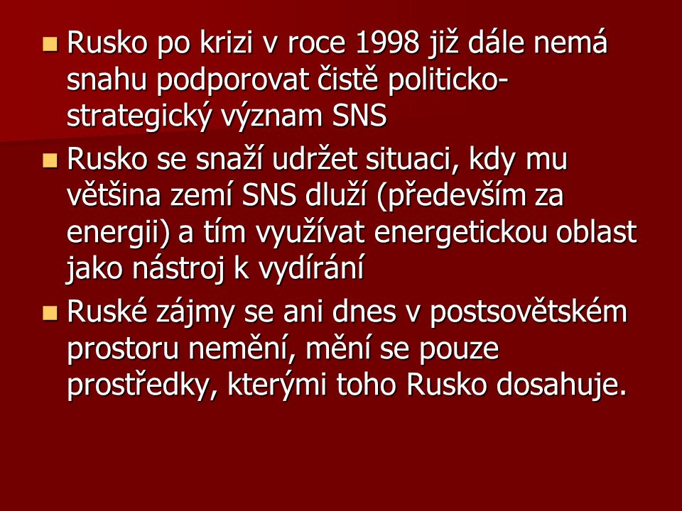 Rusko po krizi v roce 1998 již dále nemá snahu podporovat čistě politicko- strategický význam SNS Rusko po krizi v roce 1998 již dále nemá snahu podporovat čistě politicko- strategický význam SNS Rusko se snaží udržet situaci, kdy mu většina zemí SNS dluží (především za energii) a tím využívat energetickou oblast jako nástroj k vydírání Rusko se snaží udržet situaci, kdy mu většina zemí SNS dluží (především za energii) a tím využívat energetickou oblast jako nástroj k vydírání Ruské zájmy se ani dnes v postsovětském prostoru nemění, mění se pouze prostředky, kterými toho Rusko dosahuje.