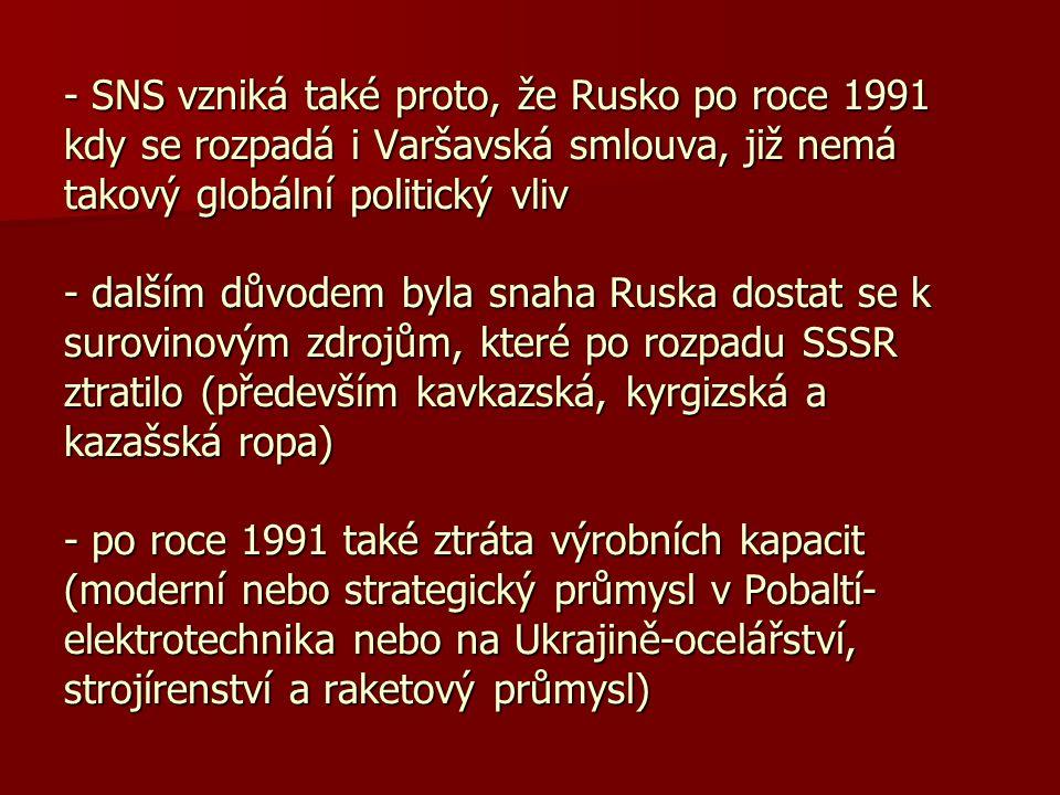 - SNS vzniká také proto, že Rusko po roce 1991 kdy se rozpadá i Varšavská smlouva, již nemá takový globální politický vliv - dalším důvodem byla snaha Ruska dostat se k surovinovým zdrojům, které po rozpadu SSSR ztratilo (především kavkazská, kyrgizská a kazašská ropa) - po roce 1991 také ztráta výrobních kapacit (moderní nebo strategický průmysl v Pobaltí- elektrotechnika nebo na Ukrajině-ocelářství, strojírenství a raketový průmysl)