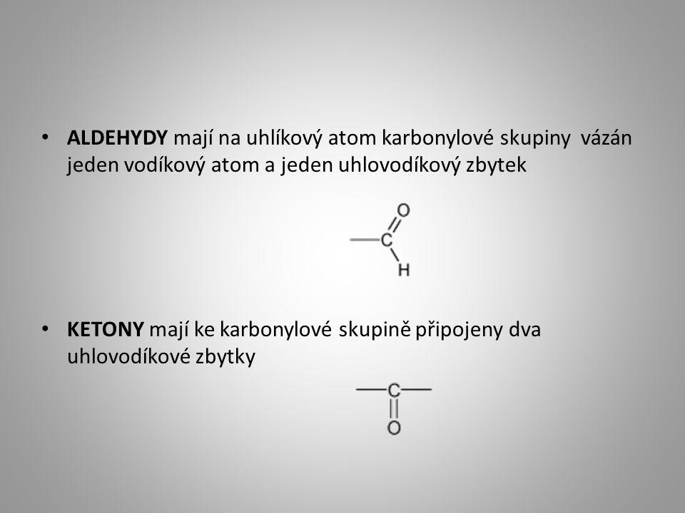 ALDEHYDY mají na uhlíkový atom karbonylové skupiny vázán jeden vodíkový atom a jeden uhlovodíkový zbytek KETONY mají ke karbonylové skupině připojeny dva uhlovodíkové zbytky