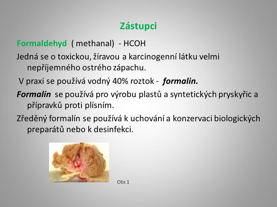 Zástupci Formaldehyd ( methanal) - HCOH Jedná se o toxickou, žíravou a karcinogenní látku velmi nepříjemného ostrého zápachu.
