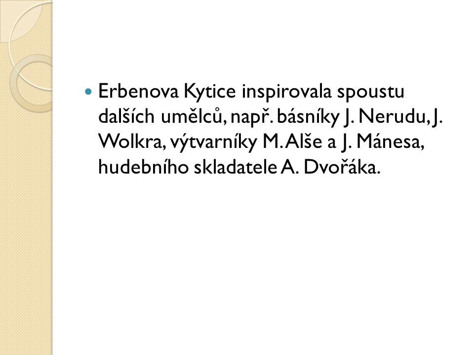 Erbenova Kytice inspirovala spoustu dalších umělců, např. básníky J. Nerudu, J. Wolkra, výtvarníky M. Alše a J. Mánesa, hudebního skladatele A. Dvořák