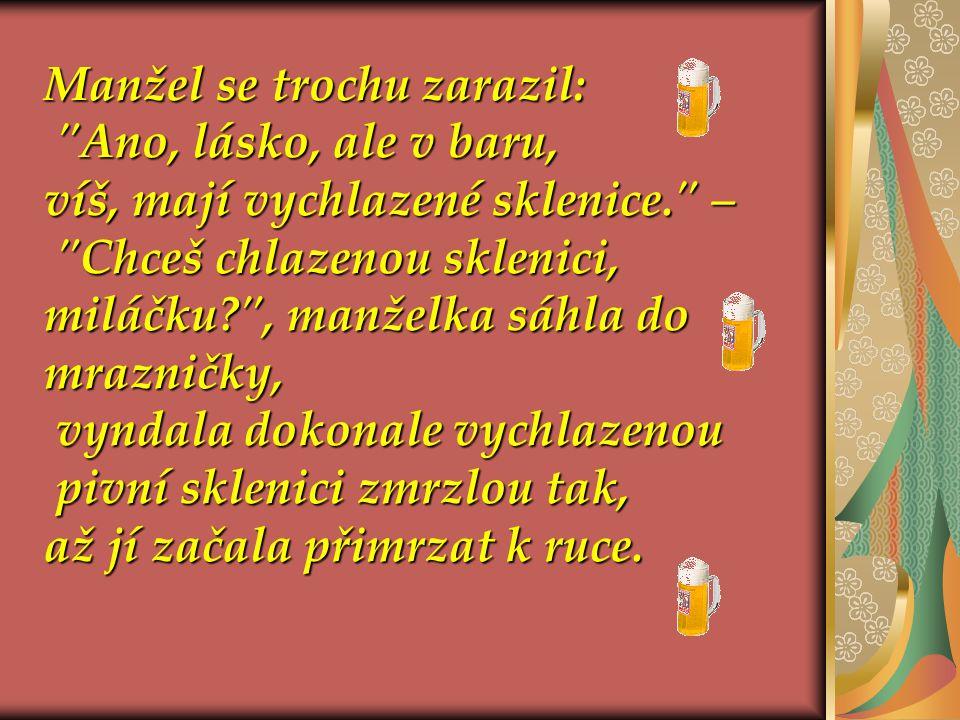 Chceš pivo,miláčku? , otevřela žena chladničku a otevřela žena chladničku a ukázala mu 25 různých druhů piva z 12 zemí.