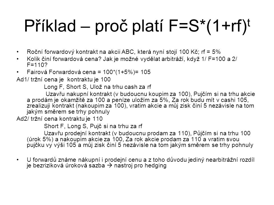 Příklad – proč platí F=S*(1+rf) t Roční forwardový kontrakt na akcii ABC, která nyní stojí 100 Kč; rf = 5% Kolik činí forwardová cena? Jak je možné vy