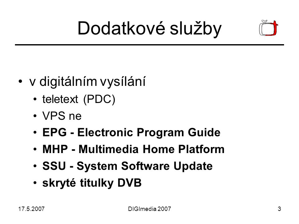 17.5.2007DIGImedia 20073 Dodatkové služby v digitálním vysílání teletext (PDC) VPS ne EPG - Electronic Program Guide MHP - Multimedia Home Platform SSU - System Software Update skryté titulky DVB