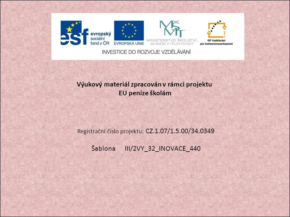 Výukový materiál zpracován v rámci projektu EU peníze školám Registrační číslo projektu: CZ.1.07/1.5.00/34.0349 Šablona III/2VY_32_INOVACE_440