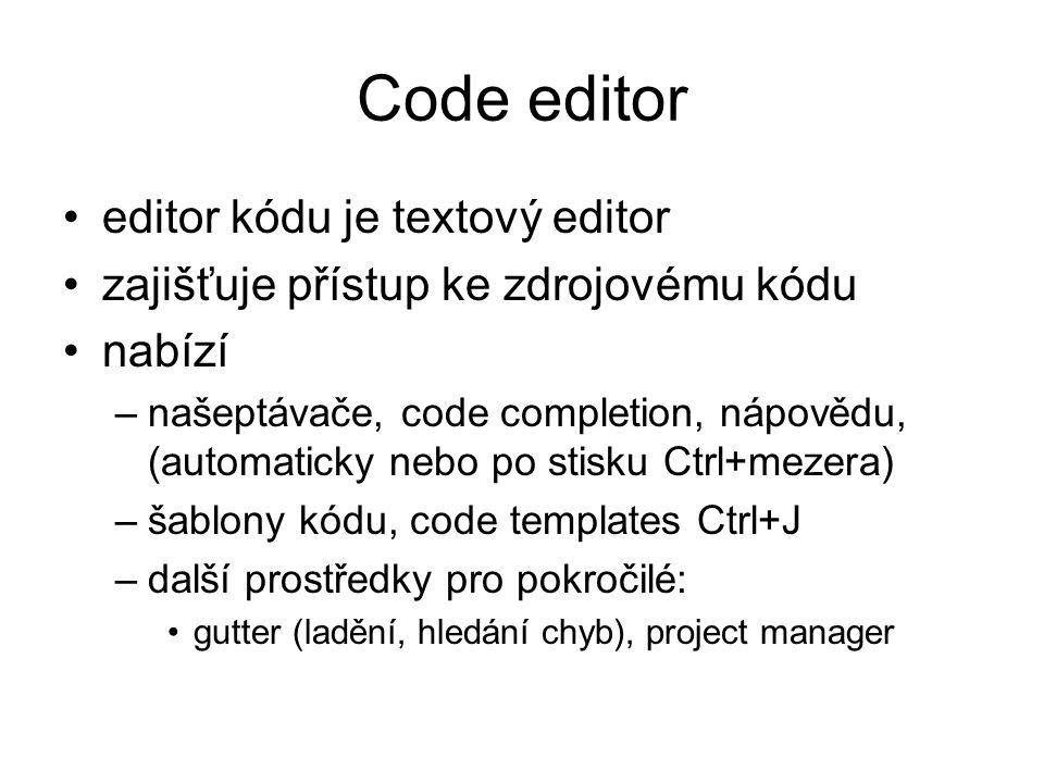 Code editor editor kódu je textový editor zajišťuje přístup ke zdrojovému kódu nabízí –našeptávače, code completion, nápovědu, (automaticky nebo po st