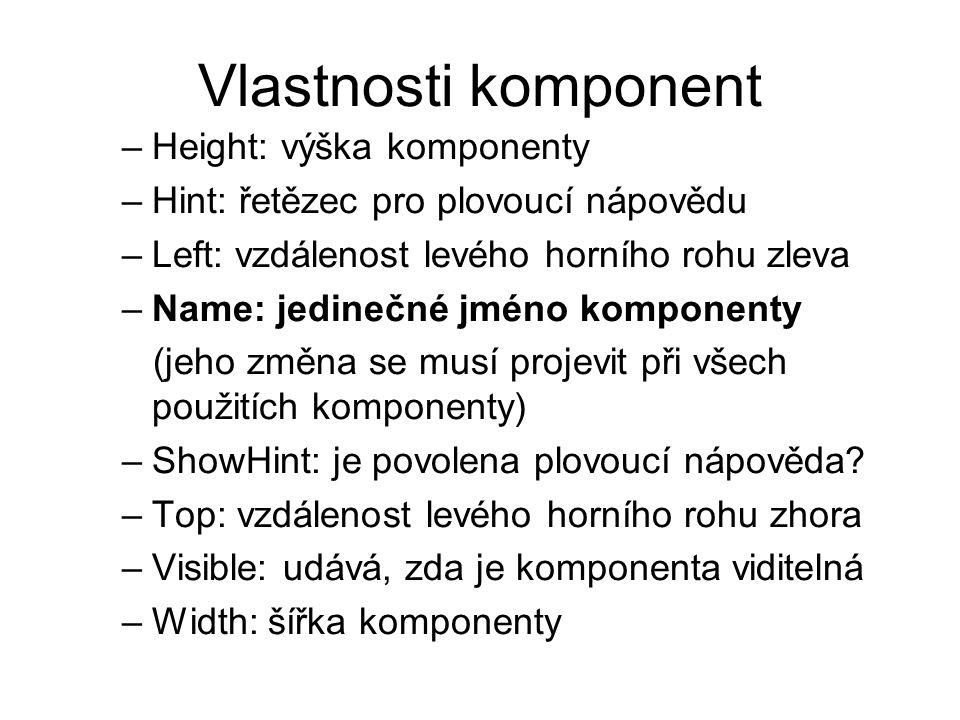 Vlastnosti komponent –Height: výška komponenty –Hint: řetězec pro plovoucí nápovědu –Left: vzdálenost levého horního rohu zleva –Name: jedinečné jméno