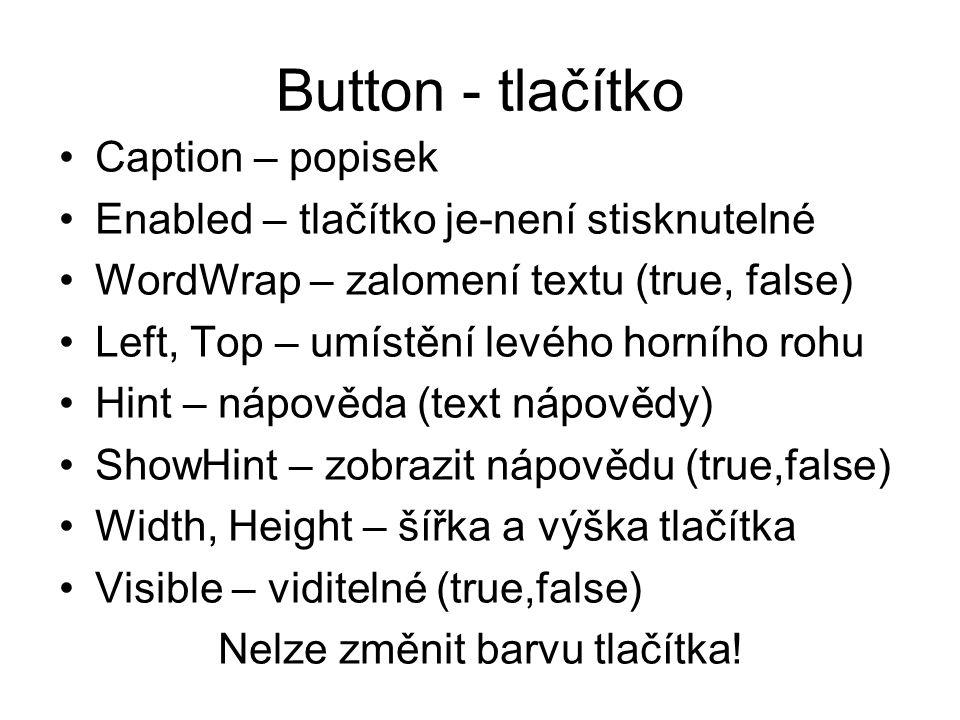 Button - tlačítko Caption – popisek Enabled – tlačítko je-není stisknutelné WordWrap – zalomení textu (true, false) Left, Top – umístění levého horníh