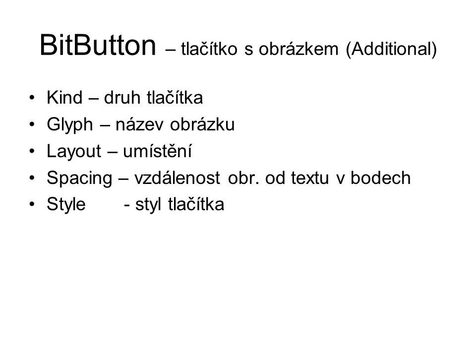 BitButton – tlačítko s obrázkem (Additional) Kind – druh tlačítka Glyph – název obrázku Layout – umístění Spacing – vzdálenost obr. od textu v bodech