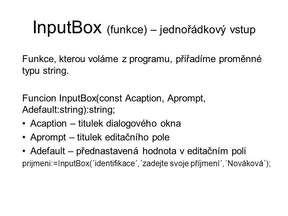 InputBox (funkce) – jednořádkový vstup Funkce, kterou voláme z programu, přiřadíme proměnné typu string. Funcion InputBox(const Acaption, Aprompt, Ade