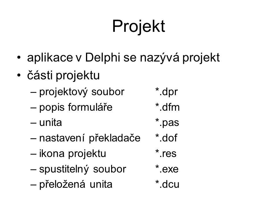 Projekt aplikace v Delphi se nazývá projekt části projektu –projektový soubor *.dpr –popis formuláře *.dfm –unita *.pas –nastavení překladače *.dof –i