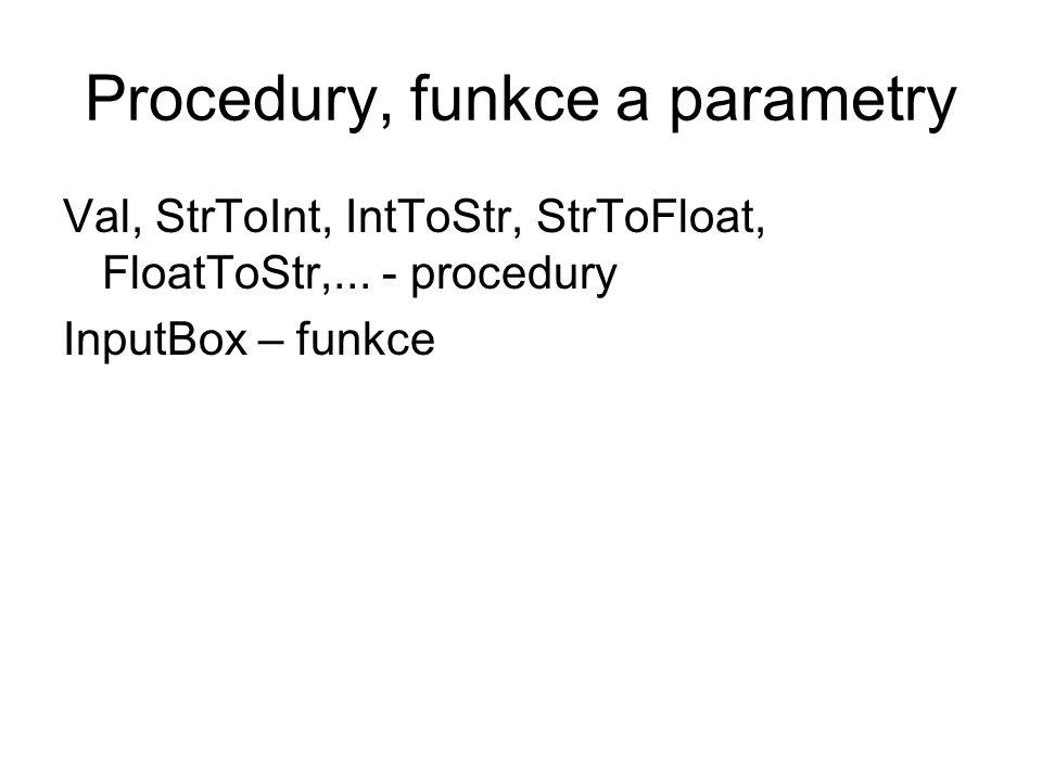 Procedury, funkce a parametry Val, StrToInt, IntToStr, StrToFloat, FloatToStr,... - procedury InputBox – funkce