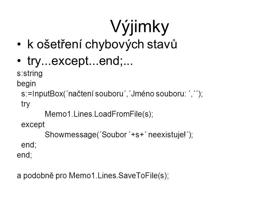 Výjimky k ošetření chybových stavů try...except...end;... s:string begin s:=InputBox(´načtení souboru´,´Jméno souboru: ´,´´); try Memo1.Lines.LoadFrom
