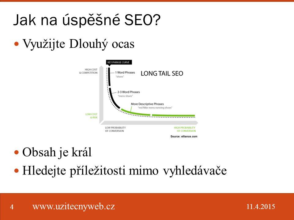 Jak na úspěšné SEO? www.uzitecnyweb.cz 4 Využijte Dlouhý ocas Obsah je král Hledejte příležitosti mimo vyhledávače 11.4.2015