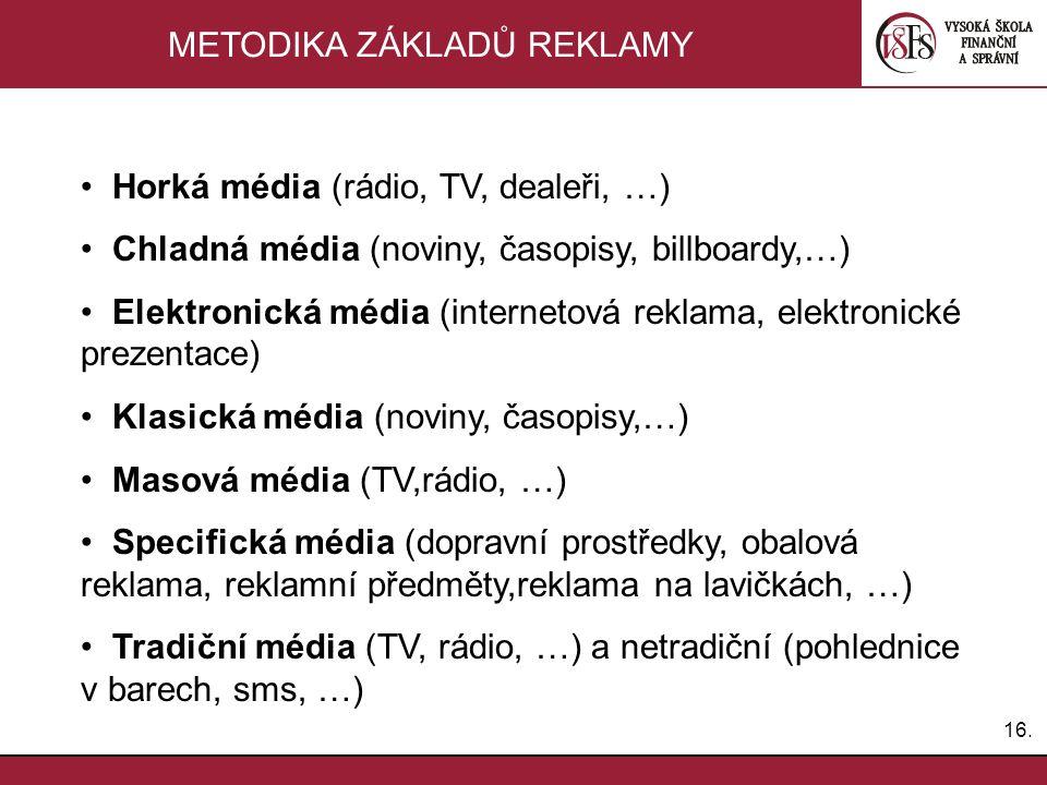 16. METODIKA ZÁKLADŮ REKLAMY Horká média (rádio, TV, dealeři, …) Chladná média (noviny, časopisy, billboardy,…) Elektronická média (internetová reklam