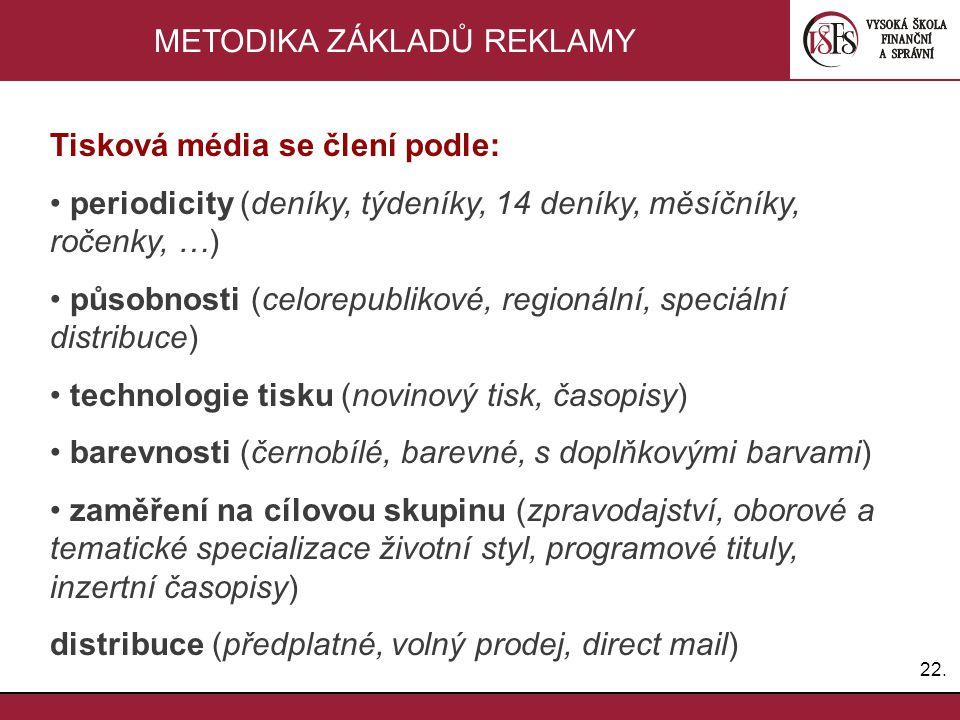 22. METODIKA ZÁKLADŮ REKLAMY Tisková média se člení podle: periodicity (deníky, týdeníky, 14 deníky, měsíčníky, ročenky, …) působnosti (celorepublikov
