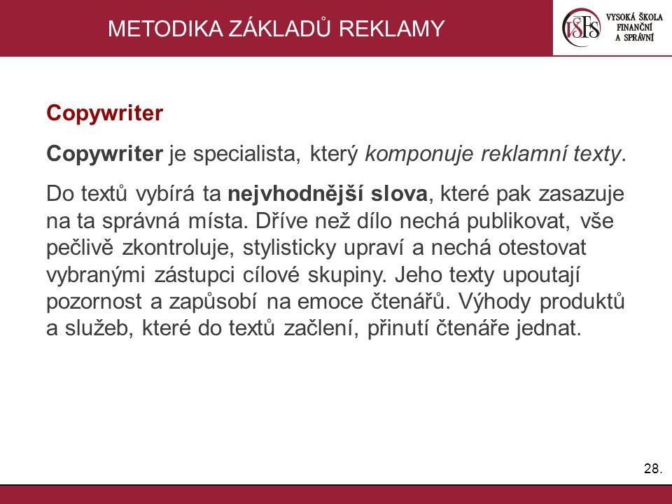 28. METODIKA ZÁKLADŮ REKLAMY Copywriter Copywriter je specialista, který komponuje reklamní texty. Do textů vybírá ta nejvhodnější slova, které pak za