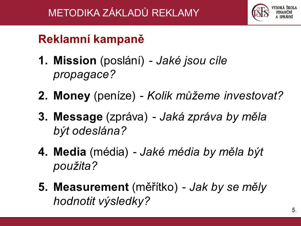 5.5. METODIKA ZÁKLADŮ REKLAMY Reklamní kampaně 1.Mission (poslání) - Jaké jsou cíle propagace? 2.Money (peníze) - Kolik můžeme investovat? 3.Message (
