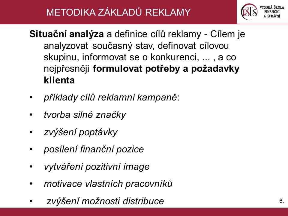 6.6. METODIKA ZÁKLADŮ REKLAMY Situační analýza a definice cílů reklamy - Cílem je analyzovat současný stav, definovat cílovou skupinu, informovat se o