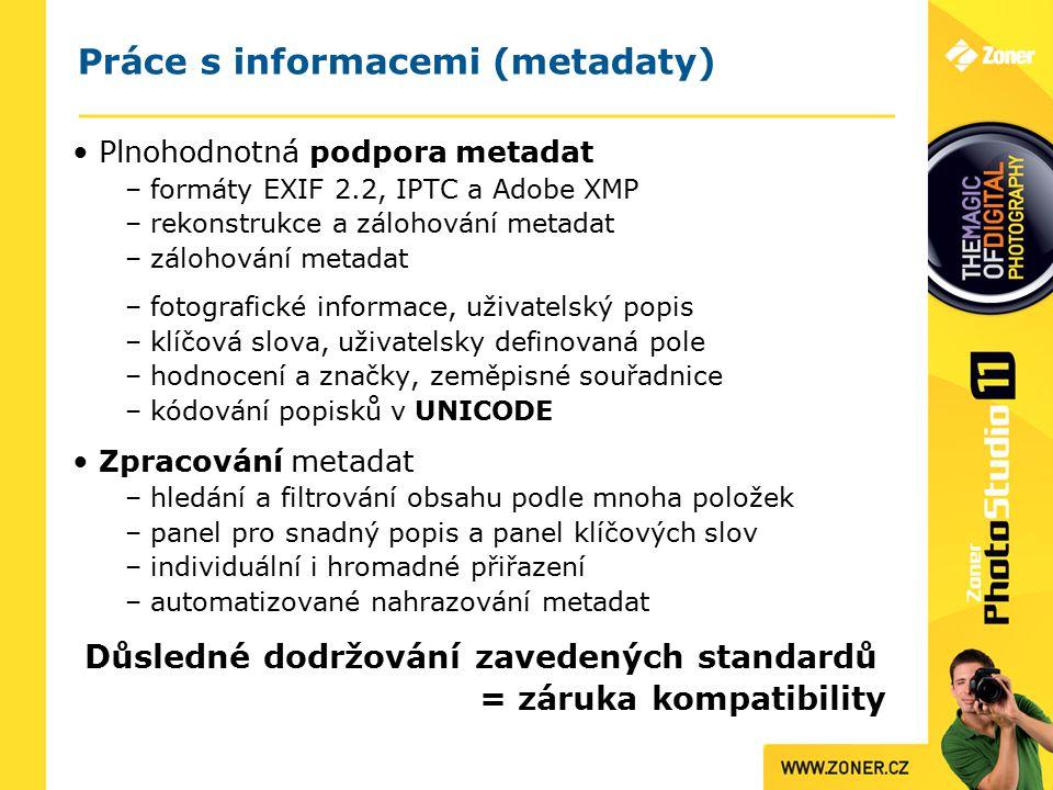 Práce s informacemi (metadaty) Plnohodnotná podpora metadat – formáty EXIF 2.2, IPTC a Adobe XMP – rekonstrukce a zálohování metadat – zálohování metadat – fotografické informace, uživatelský popis – klíčová slova, uživatelsky definovaná pole – hodnocení a značky, zeměpisné souřadnice – kódování popisků v UNICODE Zpracování metadat – hledání a filtrování obsahu podle mnoha položek – panel pro snadný popis a panel klíčových slov – individuální i hromadné přiřazení – automatizované nahrazování metadat Důsledné dodržování zavedených standardů = záruka kompatibility