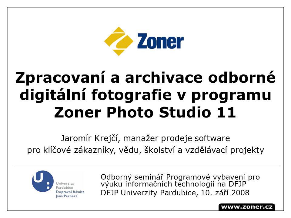 Zpracovaní a archivace odborné digitální fotografie v programu Zoner Photo Studio 11 Jaromír Krejčí, manažer prodeje software pro klíčové zákazníky, vědu, školství a vzdělávací projekty Odborný seminář Programové vybavení pro výuku informačních technologií na DFJP DFJP Univerzity Pardubice, 10.