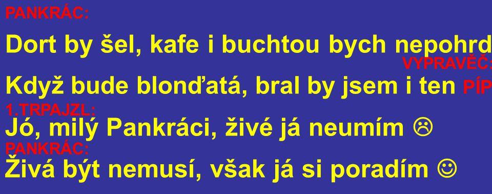Dort by šel, kafe i buchtou bych nepohrd Když bude blonďatá, bral by jsem i ten PÍP Jó, milý Pankráci, živé já neumím  Živá být nemusí, však já si poradím PANKRÁC: VYPRAVĚČ: 1.TRPAJZL: PANKRÁC: