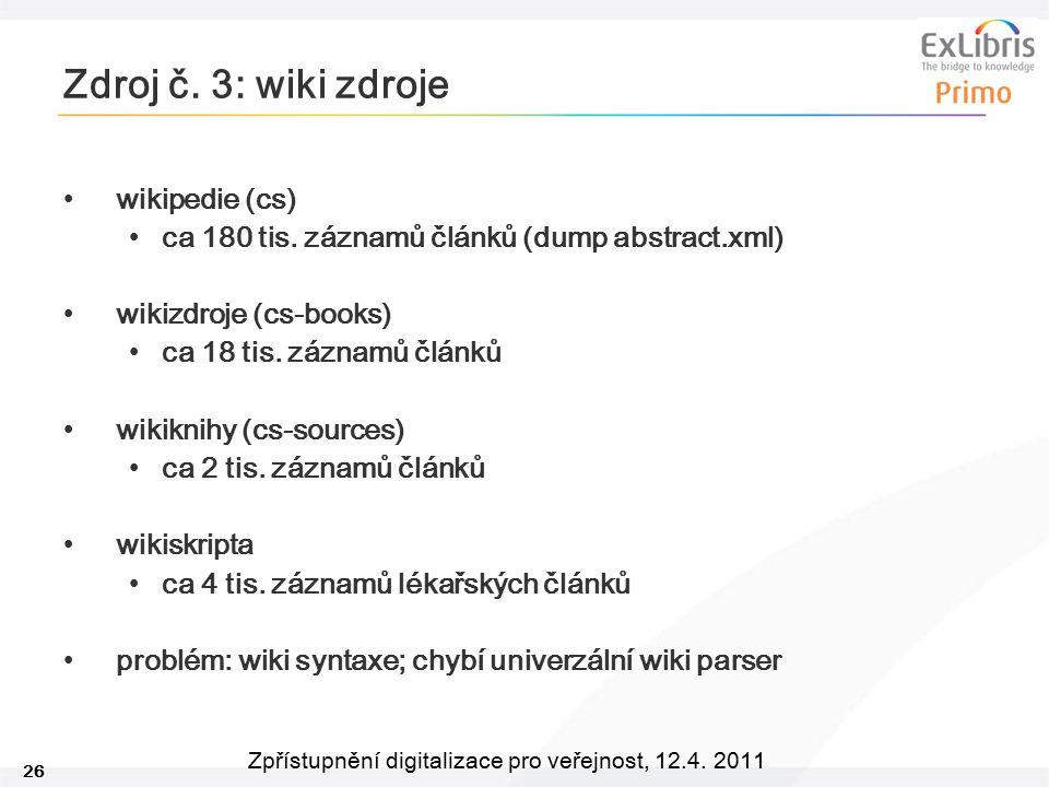 26 Zpřístupnění digitalizace pro veřejnost, 12.4. 2011 Zdroj č. 3: wiki zdroje wikipedie (cs) ca 180 tis. záznamů článků (dump abstract.xml) wikizdroj