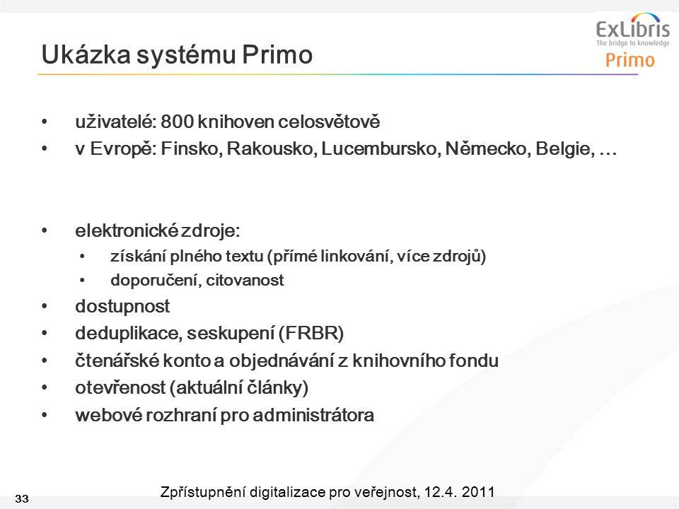 33 Zpřístupnění digitalizace pro veřejnost, 12.4. 2011 Ukázka systému Primo uživatelé: 800 knihoven celosvětově v Evropě: Finsko, Rakousko, Lucembursk