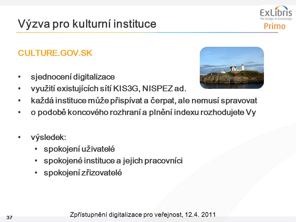 37 Zpřístupnění digitalizace pro veřejnost, 12.4. 2011 Výzva pro kulturní instituce CULTURE.GOV.SK sjednocení digitalizace využití existujících sítí K