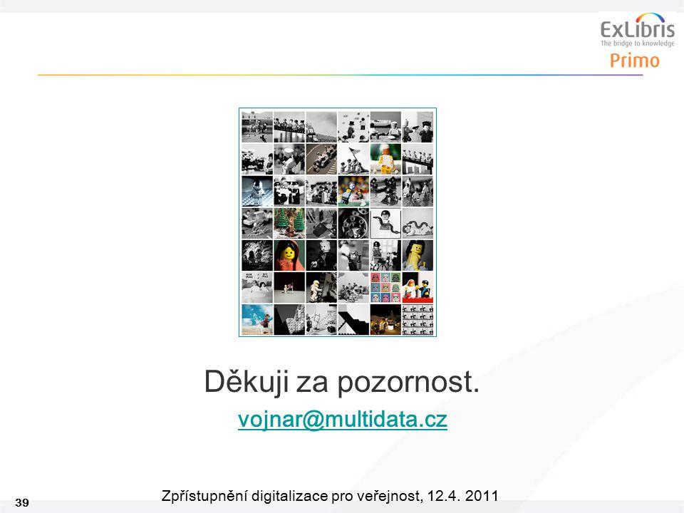 39 Zpřístupnění digitalizace pro veřejnost, 12.4. 2011 Děkuji za pozornost. vojnar@multidata.cz