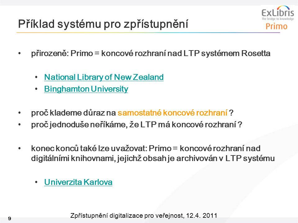9 Zpřístupnění digitalizace pro veřejnost, 12.4. 2011 Příklad systému pro zpřístupnění přirozeně: Primo = koncové rozhraní nad LTP systémem Rosetta Na