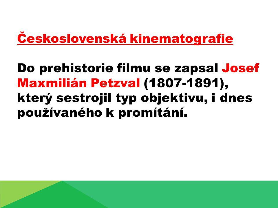 Československá kinematografie Do prehistorie filmu se zapsal Josef Maxmilián Petzval (1807-1891), který sestrojil typ objektivu, i dnes používaného k promítání.