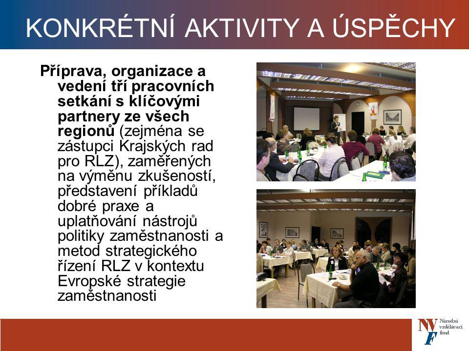 KONKRÉTNÍ AKTIVITY A ÚSPĚCHY Příprava, organizace a vedení tří pracovních setkání s klíčovými partnery ze všech regionů (zejména se zástupci Krajských rad pro RLZ), zaměřených na výměnu zkušeností, představení příkladů dobré praxe a uplatňování nástrojů politiky zaměstnanosti a metod strategického řízení RLZ v kontextu Evropské strategie zaměstnanosti