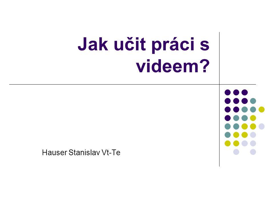 Jak učit práci s videem? Hauser Stanislav Vt-Te