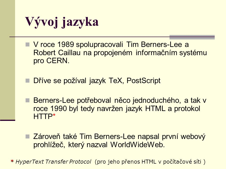 Vývoj jazyka V roce 1991 CERN zprovoznil svůj web V roce 1993 vznikl prohlížeč Mosaic verzích pro počítače IBM PC a Macintosh Měl obrovský úspěch, protože to byl první prohlížeč s grafickým uživatelským rozhraním World Wide Web slaví dvacáté narozeniny World Wide Web slaví dvacáté narozeniny