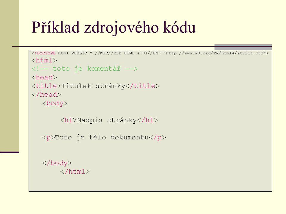 Příklad zdrojového kódu <!DOCTYPE html PUBLIC -//W3C//DTD HTML 4.01//EN http://www.w3.org/TR/html4/strict.dtd > <html> <!-- toto je komentář --> <head> <title>Titulek stránky</title> </head> <body> <h1>Nadpis stránky</h1> <p>Toto je tělo dokumentu</p> </body> </html>