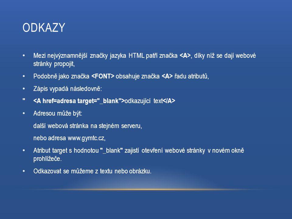 ODKAZY Mezi nejvýznamnější značky jazyka HTML patří značka, díky níž se dají webové stránky propojit, Podobně jako značka obsahuje značka řadu atributů, Zápis vypadá následovně: odkazující text Adresou může být: další webová stránka na stejném serveru, nebo adresa www.gymtc.cz, Atribut target s hodnotou _blank zajistí otevření webové stránky v novém okně prohlížeče.