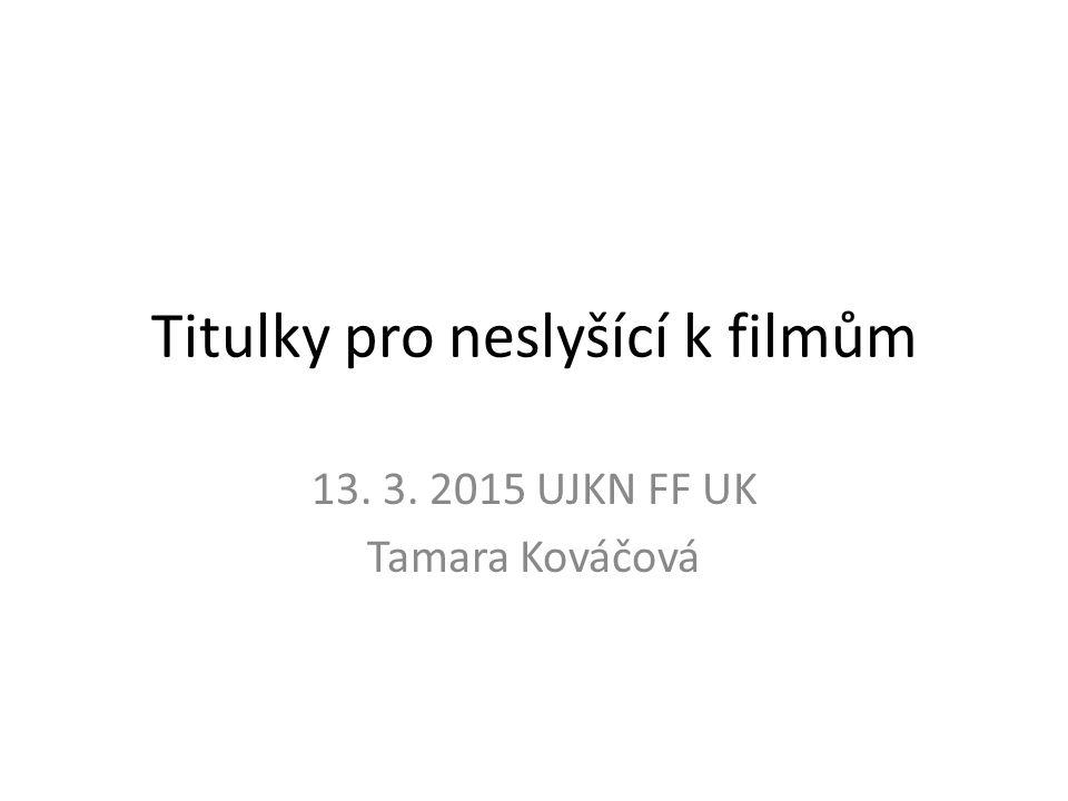 Titulky pro neslyšící k filmům 13. 3. 2015 UJKN FF UK Tamara Kováčová